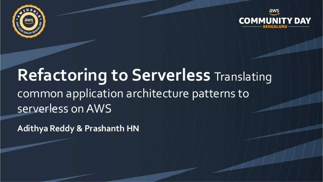 Refactoring to Serverless Translating common application architecture patterns to serverless on AWS Adithya Reddy & Prasha...