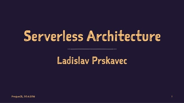 Serverless Architecture Ladislav Prskavec PragueJS, 30.6.2016 1