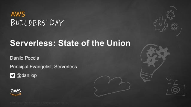 © 2018, Amazon Web Services, Inc. or its Affiliates. All rights reserved. Serverless: State of the Union Danilo Poccia Pri...