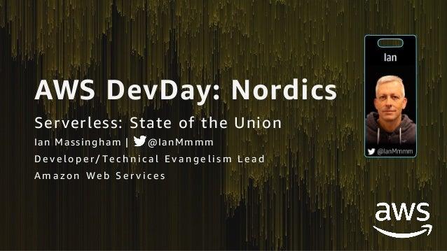 AWS DevDay: Nordics Serverless: State of the Union Ian Massingham | @IanMmmm D e v e l o p e r/ Te c h n i c a l E v a n g...