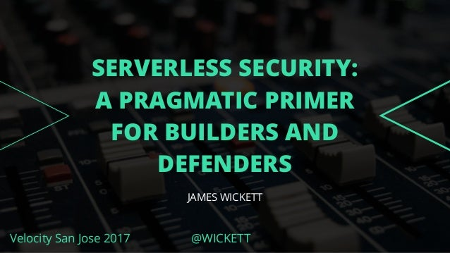 Velocity San Jose 2017 @WICKETT SERVERLESS SECURITY: A PRAGMATIC PRIMER FOR BUILDERS AND DEFENDERS JAMES WICKETT