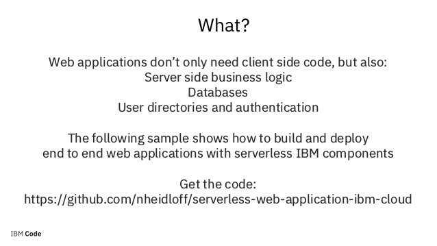 What? Web applications don't only need client side code, but also: Server side business logic Databases User directories a...