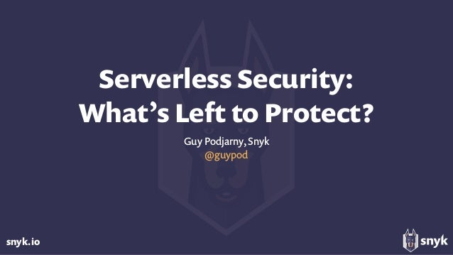 snyk.io Serverless Security: What's Left to Protect? Guy Podjarny, Snyk @guypod