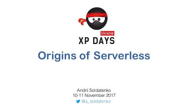 Origins of Serverless Andrii Soldatenko 10-11 November 2017 @a_soldatenko