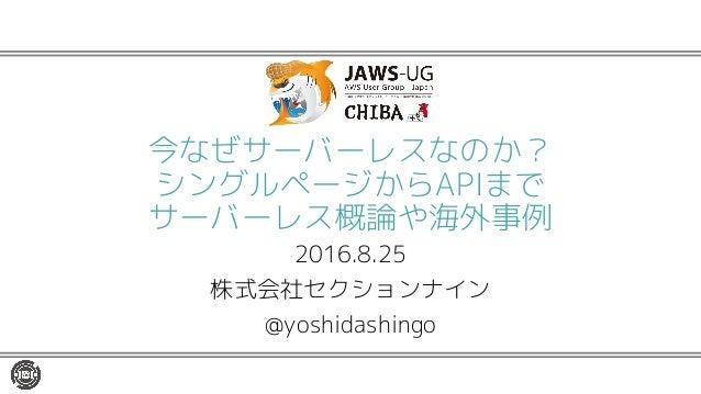 今なぜサーバーレスなのか? シングルページからAPIまで サーバーレス概論や海外事例 2016.8.25 株式会社セクションナイン @yoshidashingo