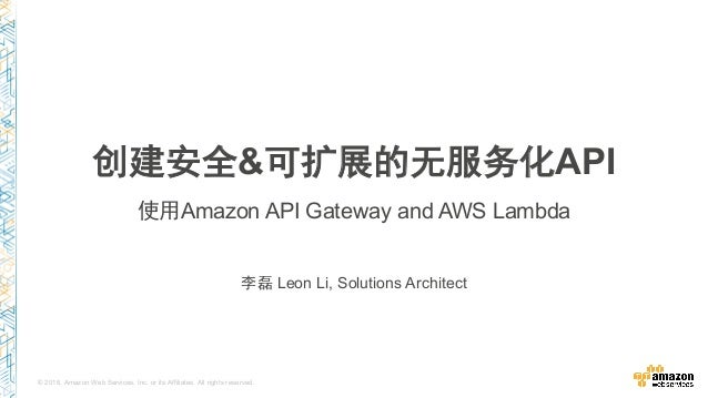 © 2016, Amazon Web Services, Inc. or its Affiliates. All rights reserved. 李磊 Leon Li, Solutions Architect 创建安全&可扩展的无服务化API...
