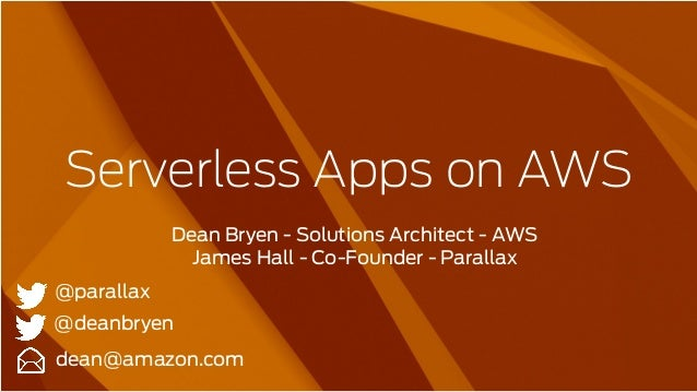 Serverless Apps on AWS Dean Bryen - Solutions Architect - AWS James Hall - Co-Founder - Parallax dean@amazon.com @deanbrye...