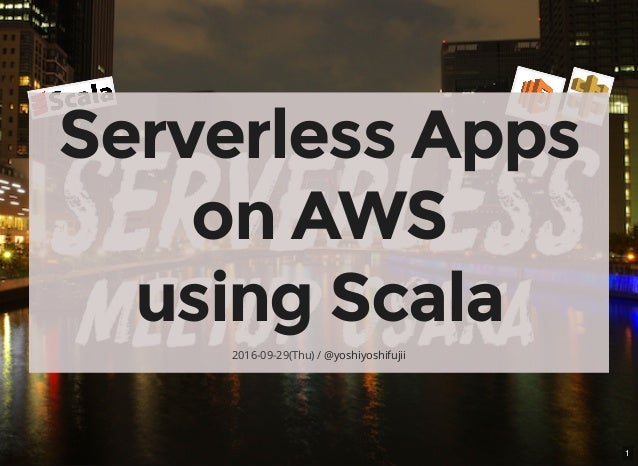 1 Serverless Apps on AWS using Scala 2016-09-29(Thu) / @yoshiyoshifujii