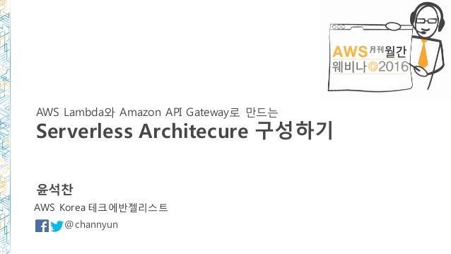 AWS Lambda와 Amazon API Gateway로 만드는 Serverless Architecure 구성하기 윤석찬 @channyun AWS Korea 테크에반젤리스트