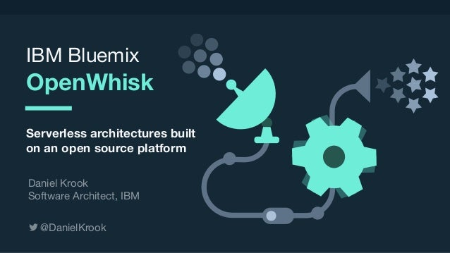 © 2017 IBM Corporation l Interconnect 2017 IBM Bluemix  OpenWhisk Serverless architectures built on an open source platfor...