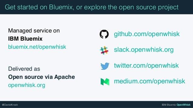 IBM Bluemix OpenWhisk@DanielKrook Managed service on IBM Bluemix bluemix.net/openwhisk Delivered as Open source via Apac...