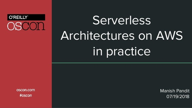 Serverless Architectures on AWS in practice Manish Pandit 07/19/2018