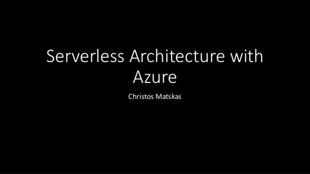 Serverless Architecture with Azure Christos Matskas