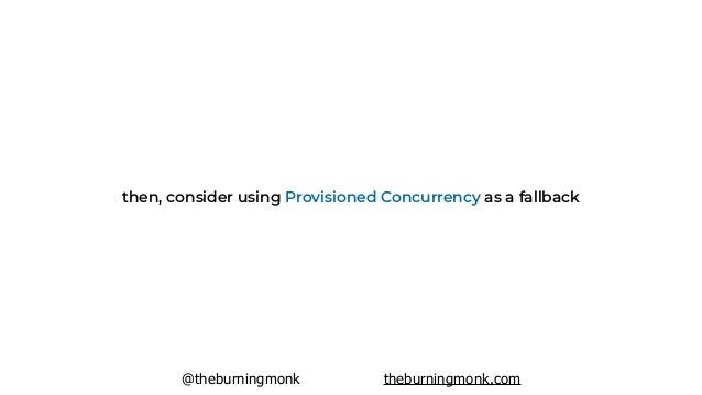 @theburningmonk theburningmonk.com Provisioned Concurrency is a powerful tool IFF you have a cold start problem DON'T use ...