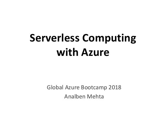 Serverless Computing with Azurewith Azure Global Azure Bootcamp 2018 Analben Mehta