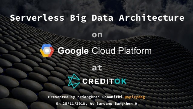 Serverless Big Data Architecture on Google Cloud Platform at Presented by Kriangkrai Chaonithi @spicydog On 25/11/2018, At...