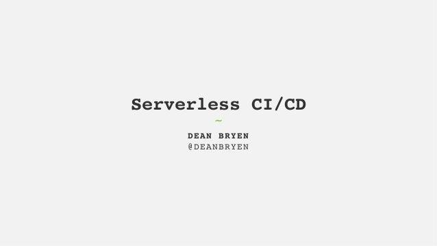 Serverless CI/CD DEAN BRYEN @DEANBRYEN ˜