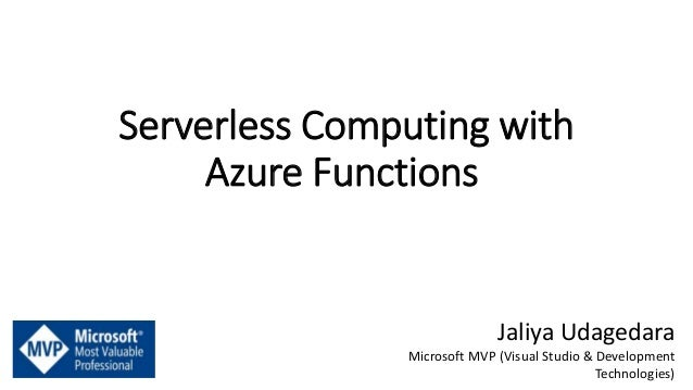 Serverless Computing with Azure Functions Jaliya Udagedara Microsoft MVP (Visual Studio & Development Technologies)