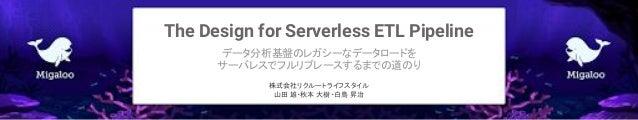 The Design for Serverless ETL Pipeline データ分析基盤のレガシーなデータロードを サーバレスでフルリプレースするまでの道のり 株式会社リクルートライフスタイル 山田 雄・秋本 大樹・白鳥 昇治
