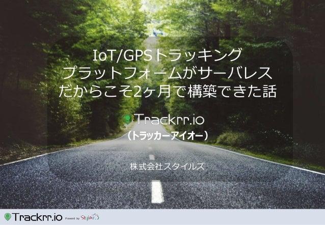 Powerd by 株式会社スタイルズ IoT/GPSトラッキング プラットフォームがサーバレス だからこそ2ヶ月で構築できた話 (トラッカーアイオー)