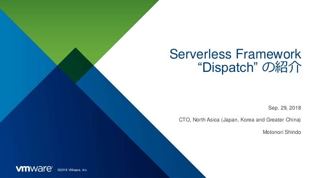 "©2018 VMware, Inc. Serverless Framework ""Dispatch"" の紹介 Sep. 29, 2018 CTO, North Asica (Japan, Korea and Greater China) Mot..."