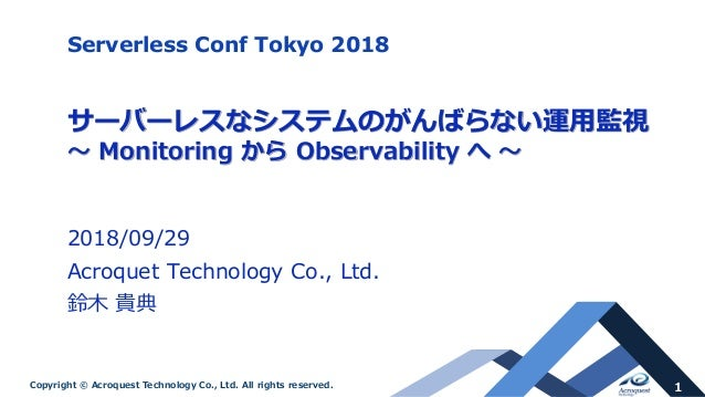 1Copyright © Acroquest Technology Co., Ltd. All rights reserved. サーバーレスなシステムのがんばらない運用監視 ~ Monitoring から Observability へ ~ ...