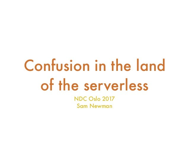 Confusion in the land of the serverless NDC Oslo 2017 Sam Newman
