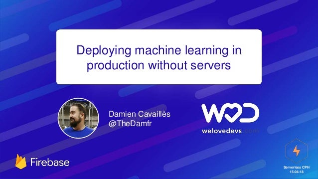 Serverless CPH 15-04-18 Deploying machine learning in production without servers Damien Cavaillès @TheDamfr
