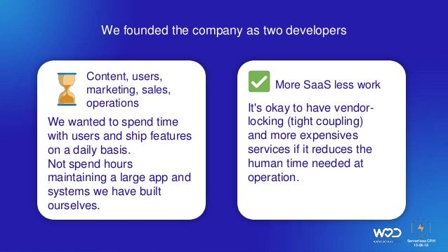 Serverless CPH 15-04-18 We founded the company as two developers Content, users, marketing, sales, operations More SaaS le...