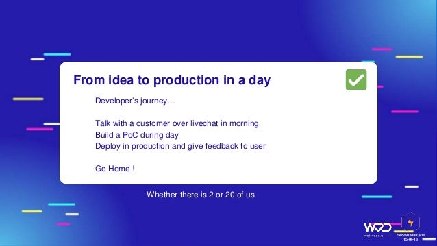 Serverless CPH 15-04-18 From idea to production in a day ● Developer's journey… Talk with a customer over livechat in morn...