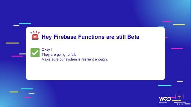 Serverless CPH 15-04-18 Hey Firebase Functions are still Beta Okay ! They are going to fail. Make sure our system is resil...