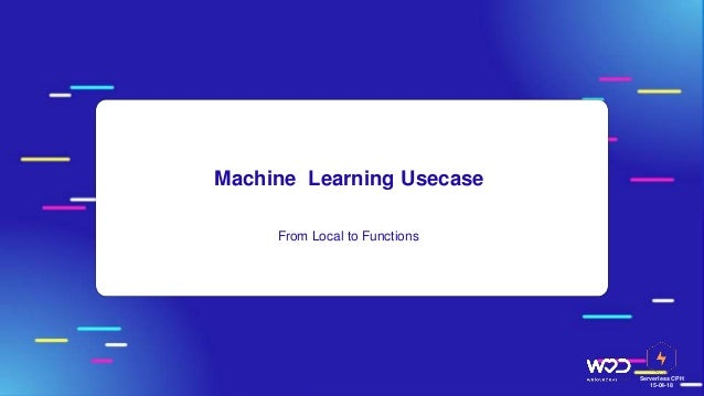 Serverless CPH 15-04-18 Machine Learning Usecase ● From Local to Functions