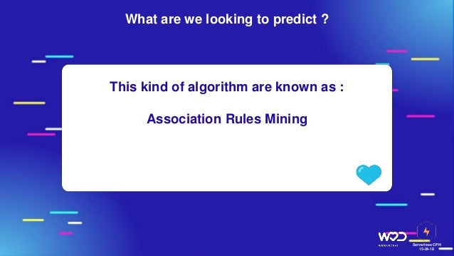Serverless CPH 15-04-18 This kind of algorithm are known as : Association Rules Mining What are we looking to predict ?