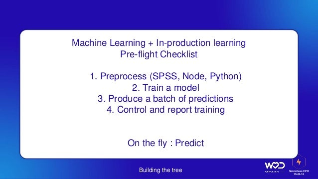 Serverless CPH 15-04-18 Building the tree Machine Learning + In-production learning Pre-flight Checklist 1. 1. Preprocess ...