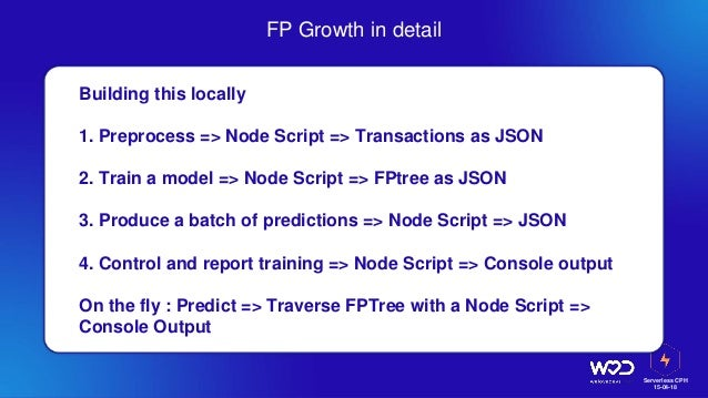 Serverless CPH 15-04-18 FP Growth in detail Building this locally 1. Preprocess => Node Script => Transactions as JSON 2. ...