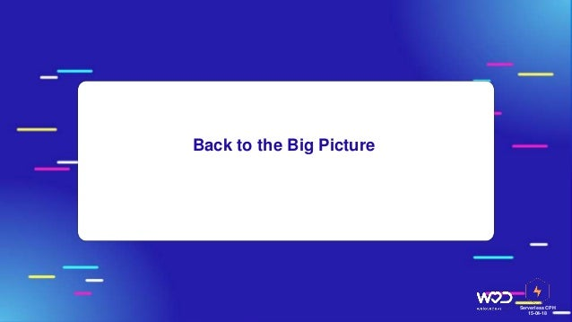 Serverless CPH 15-04-18 Back to the Big Picture
