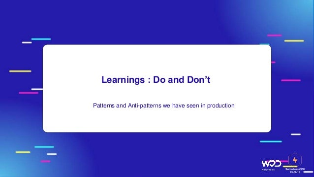 Serverless CPH 15-04-18 Learnings : Do and Don't ● Patterns and Anti-patterns we have seen in production