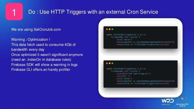 Serverless CPH 15-04-18 Do : Use HTTP Triggers with an external Cron Service We are using SetCronJob.com Warning : Optimiz...