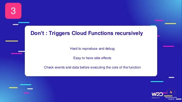 Serverless CPH 15-04-18 Hard to reproduce and debug Easy to have side effects Check events and data before executing the c...