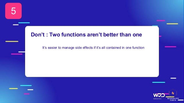 Serverless CPH 15-04-18 It's easier to manage side effects if it's all contained in one function 5 Don't : Two functions a...