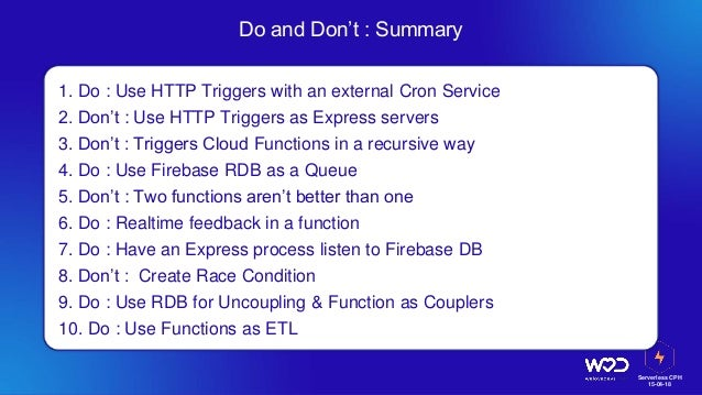 Serverless CPH 15-04-18 Do and Don't : Summary 1. Do : Use HTTP Triggers with an external Cron Service 2. Don't : Use HTTP...