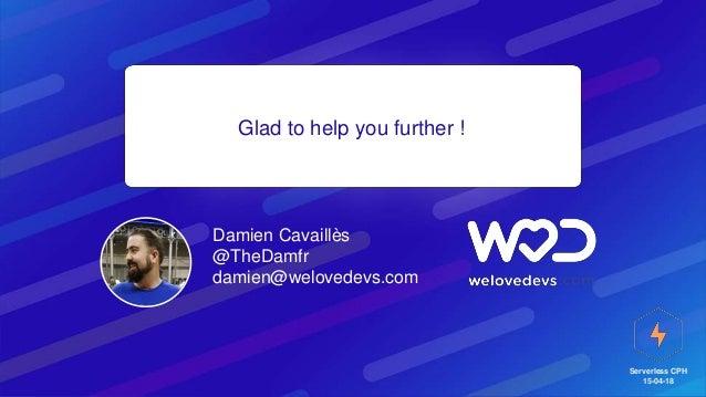 Serverless CPH 15-04-18 Glad to help you further ! Damien Cavaillès @TheDamfr damien@welovedevs.com