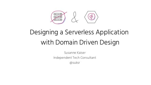 Designing a Serverless Application with Domain Driven Design Susanne Kaiser Independent Tech Consultant @suksr