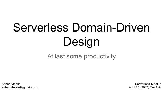 Serverless Domain-Driven Design At last some productivity Asher Sterkin asher.sterkin@gmail.com Serverless Meetup April 25...