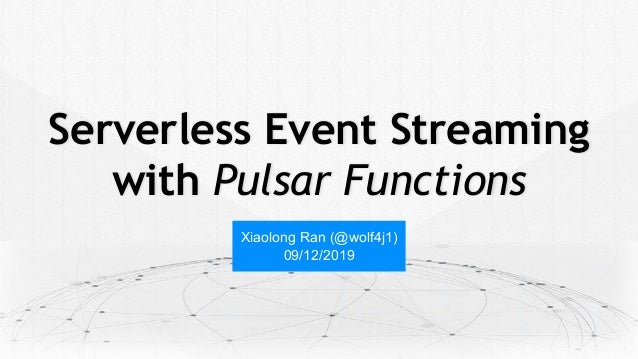 Serverless Event Streaming with Pulsar Functions Xiaolong Ran (@wolf4j1) 09/12/2019