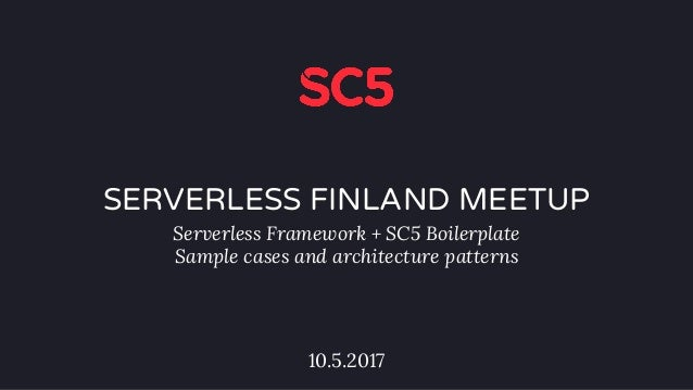 SERVERLESS FINLAND MEETUP Serverless Framework + SC5 Boilerplate Sample cases and architecture patterns 10.5.2017