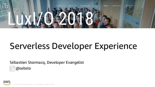 © 2018, Amazon Web Services, Inc. or its affiliates. All rights reserved. Serverless Developer Experience Sébastien Storma...