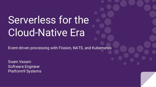 Serverless for the Cloud-Native Era Event-driven processing with Fission, NATS, and Kubernetes Soam Vasani Software Engine...