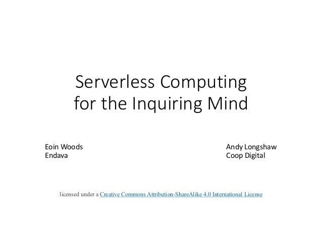 Serverless	Computing for	the	Inquiring	Mind Eoin	Woods Andy	Longshaw Endava Coop	Digital licensed under a Creative Commons...