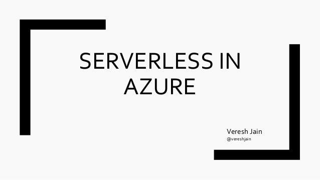 SERVERLESS IN AZURE Veresh Jain @vereshjain